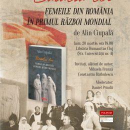"""""""Bătălia lor. Femeile din România în Primul Război Mondial"""", de Alin Ciupală, lansare la Humanitas Cluj"""
